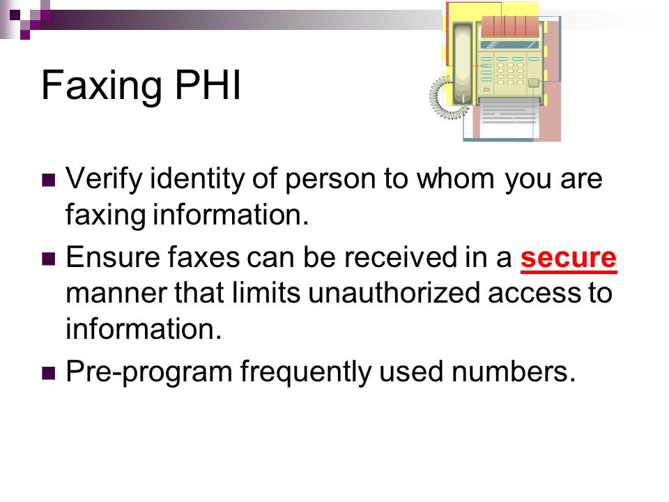 Faxing PHI Verify identity of person to whom you are faxing information.