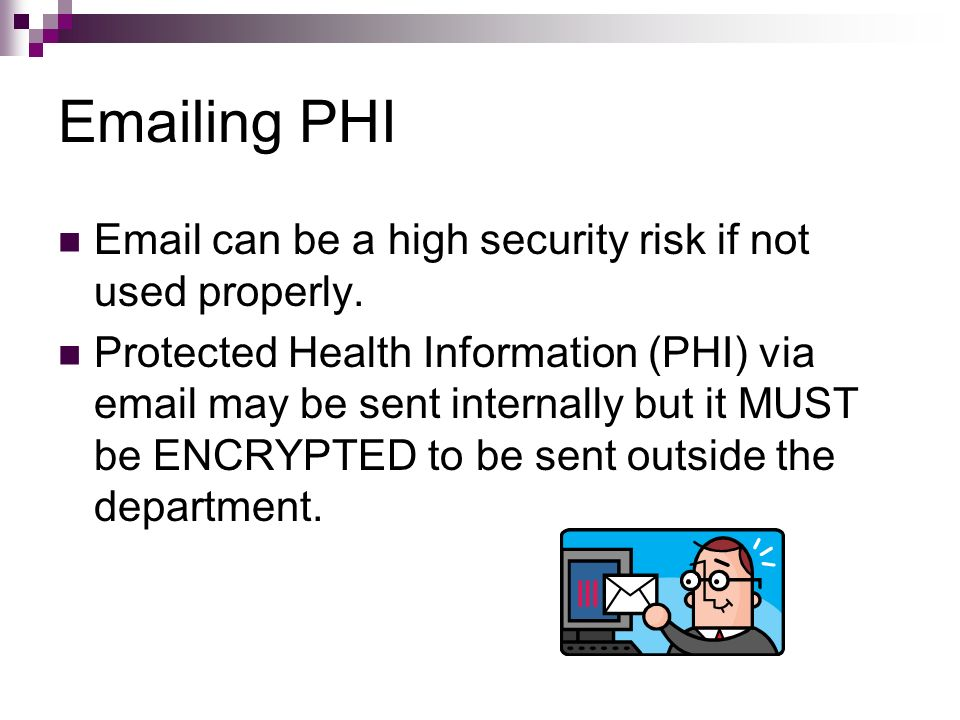 Emailing PHI Email can be a high security risk if not used properly.
