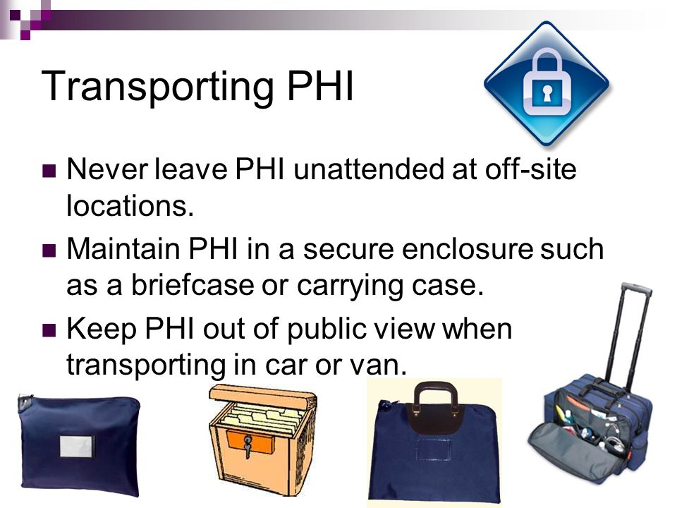 Transporting PHI Never leave PHI unattended at off-site locations.