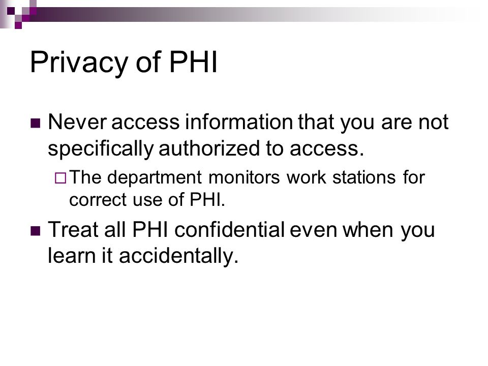 Privacy of PHI Never access information that you are not specifically authorized to access.