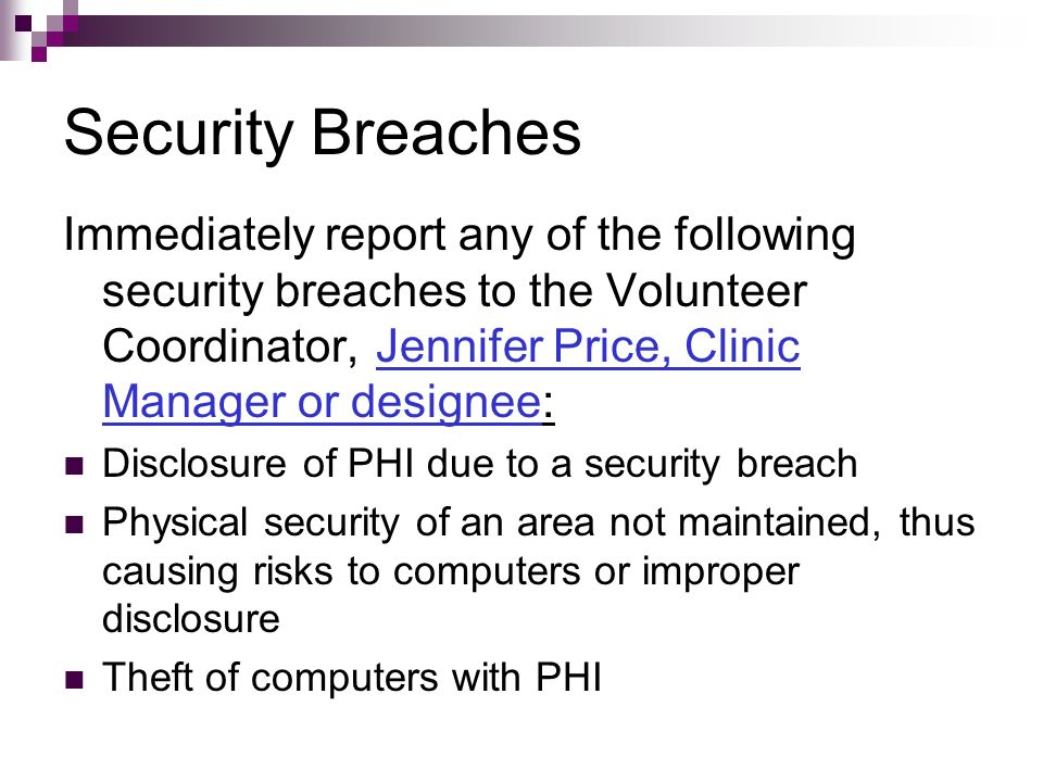 Security Breaches Immediately report any of the following security breaches to the Volunteer Coordinator, Jennifer Price, Clinic Manager or designee: