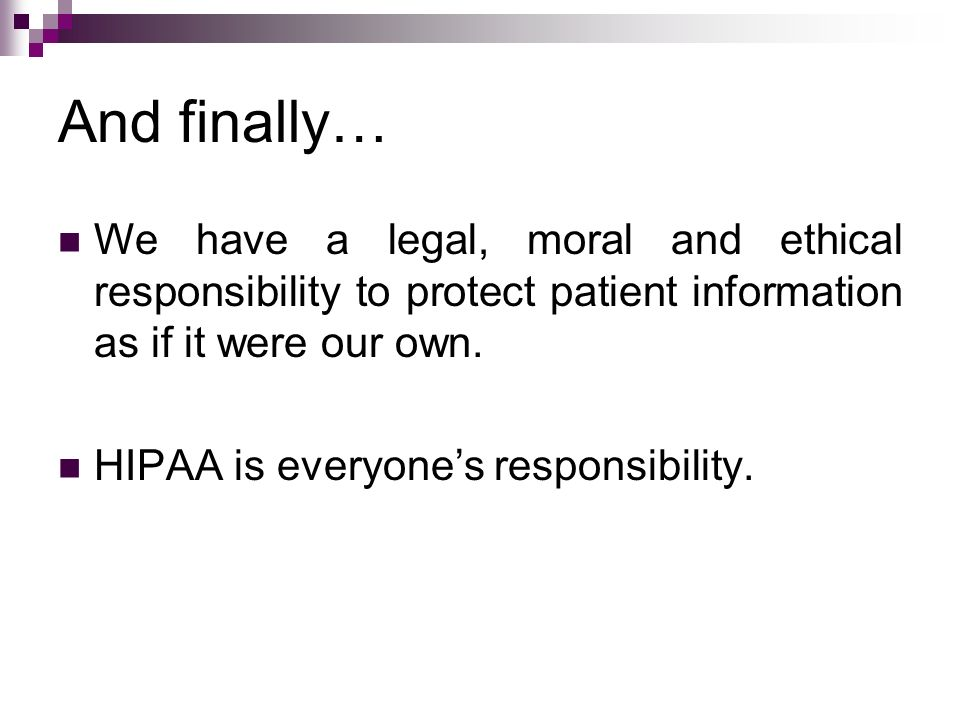 And finally… We have a legal, moral and ethical responsibility to protect patient information as if it were our own.