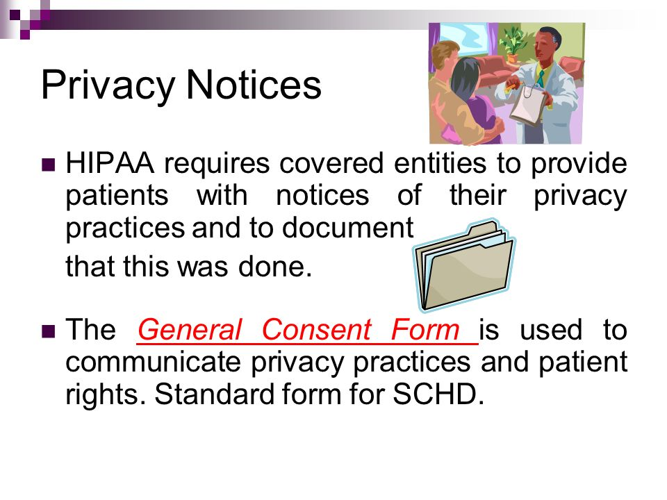 Privacy Notices HIPAA requires covered entities to provide patients with notices of their privacy practices and to document.