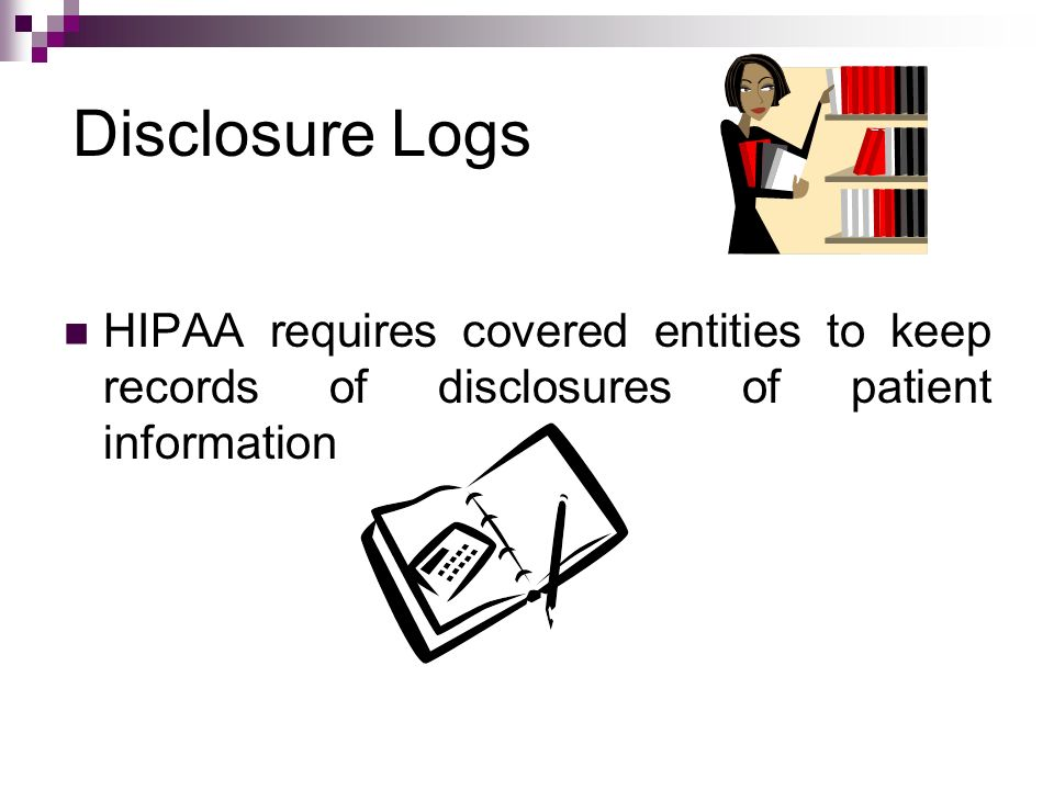 Disclosure Logs HIPAA requires covered entities to keep records of disclosures of patient information.