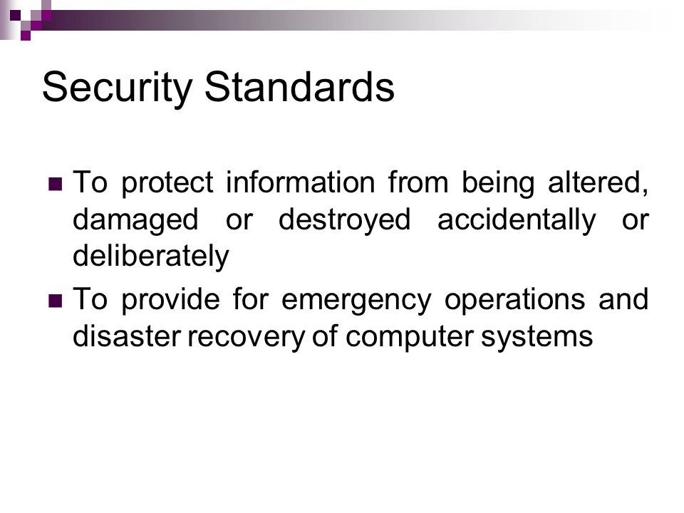 Security Standards To protect information from being altered, damaged or destroyed accidentally or deliberately.