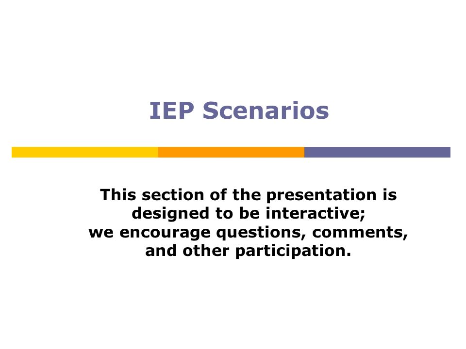 IEP Scenarios This section of the presentation is designed to be interactive; we encourage questions, comments, and other participation.