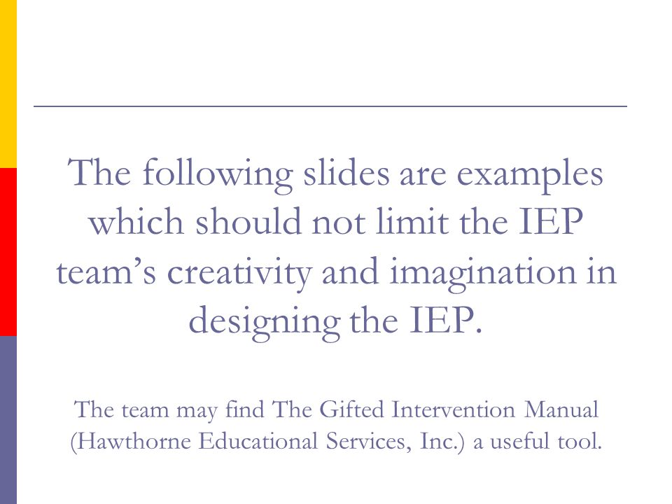 The following slides are examples which should not limit the IEP team's creativity and imagination in designing the IEP.