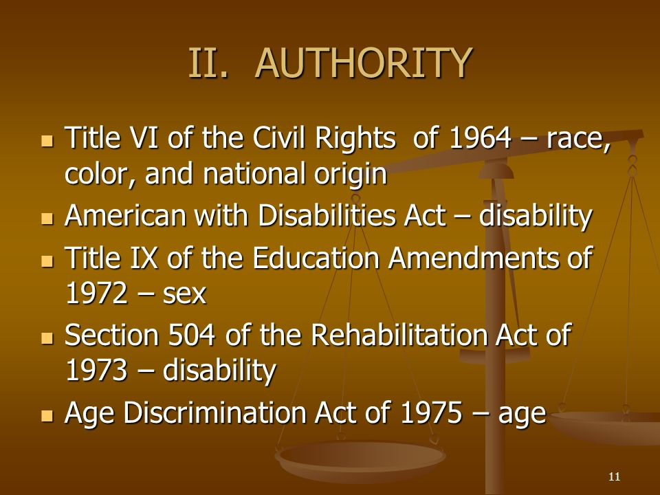 II. AUTHORITY Title VI of the Civil Rights of 1964 – race, color, and national origin. American with Disabilities Act – disability.