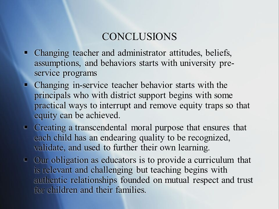 CONCLUSIONS Changing teacher and administrator attitudes, beliefs, assumptions, and behaviors starts with university pre-service programs.