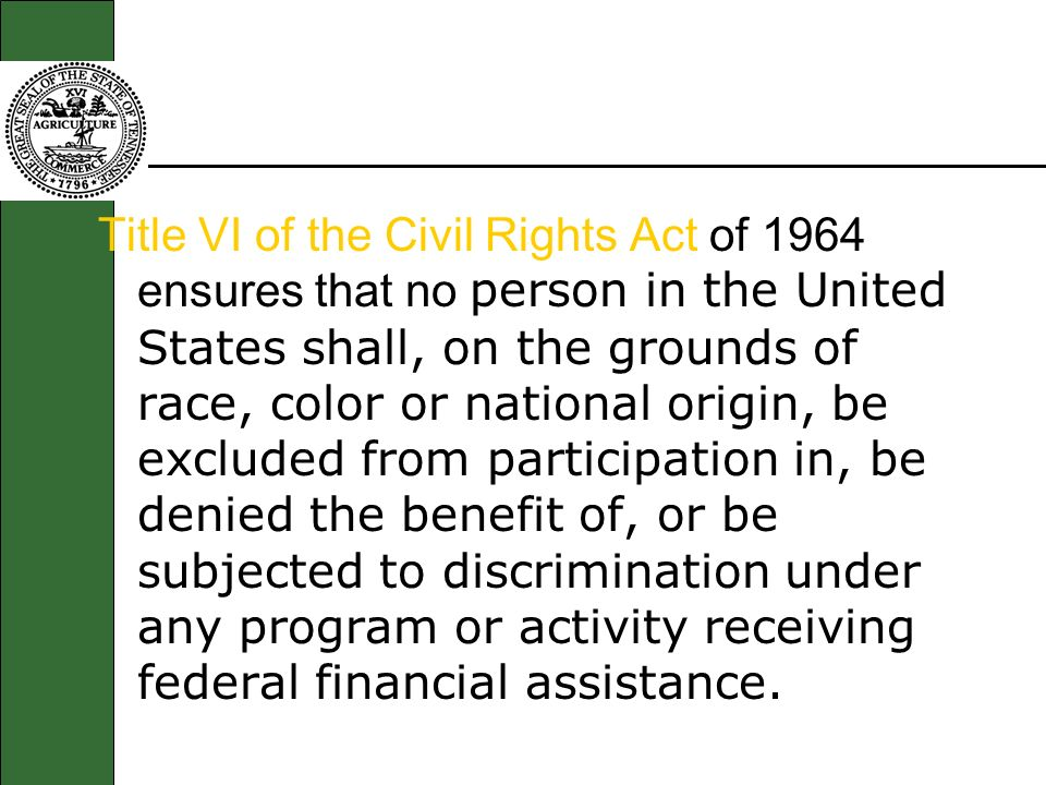 Title VI of the Civil Rights Act of 1964 ensures that no person in the United States shall, on the grounds of race, color or national origin, be excluded from participation in, be denied the benefit of, or be subjected to discrimination under any program or activity receiving federal financial assistance.