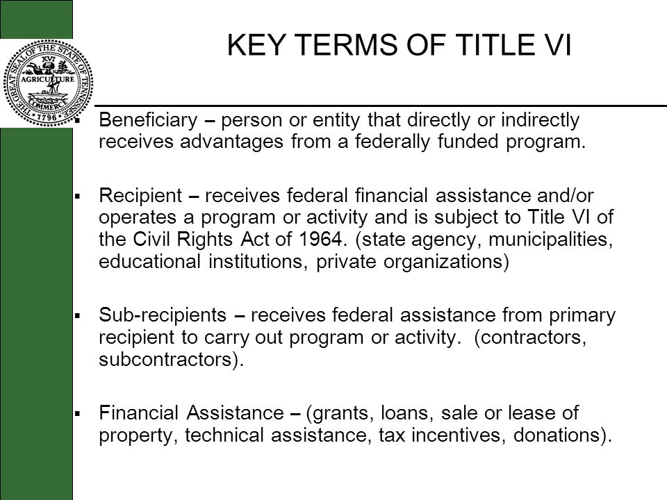 KEY TERMS OF TITLE VI Beneficiary – person or entity that directly or indirectly receives advantages from a federally funded program.