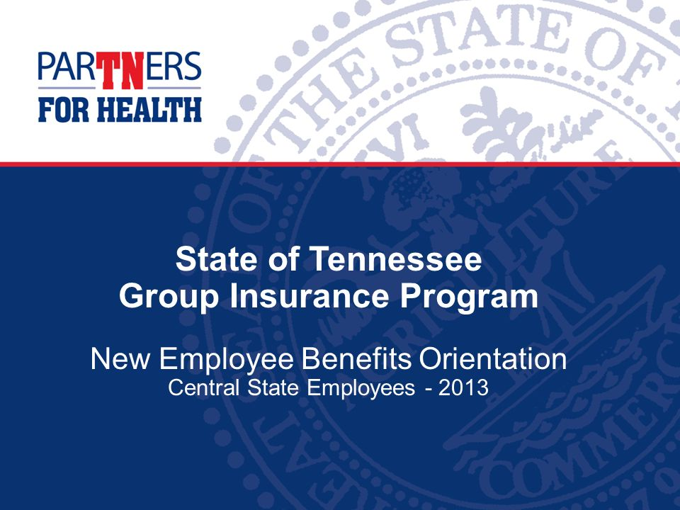 State of Tennessee Group Insurance Program New Employee Benefits Orientation Central State Employees - 2013