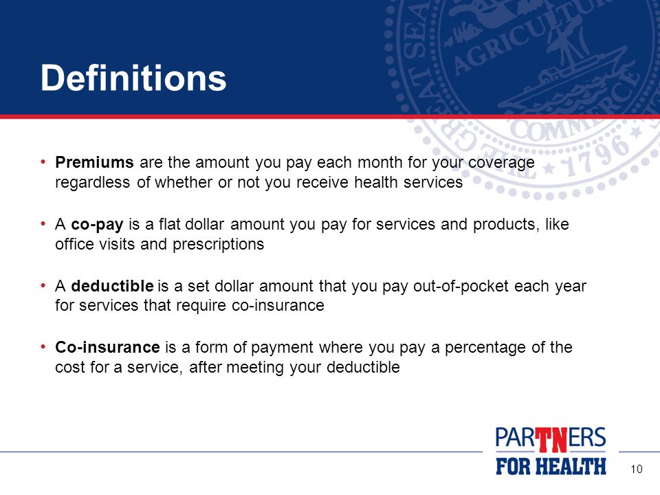 Definitions Premiums are the amount you pay each month for your coverage regardless of whether or not you receive health services.