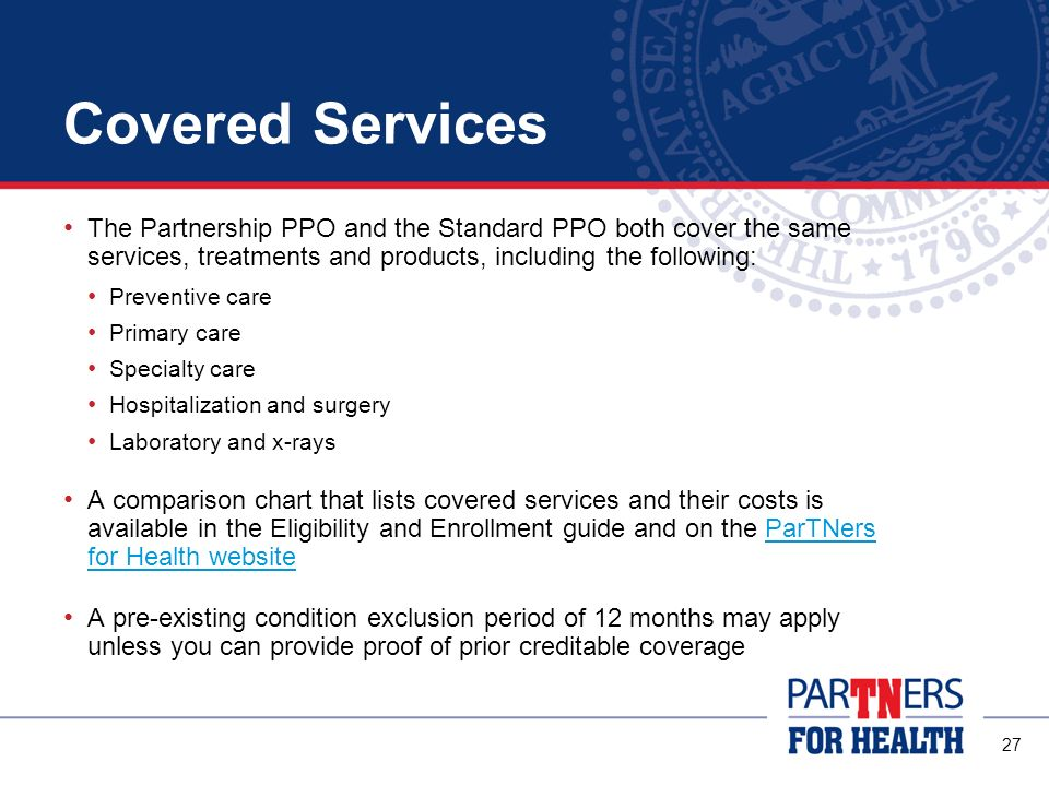 Covered Services The Partnership PPO and the Standard PPO both cover the same services, treatments and products, including the following: