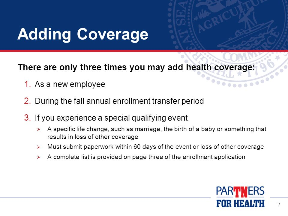 Adding Coverage There are only three times you may add health coverage: As a new employee. During the fall annual enrollment transfer period.