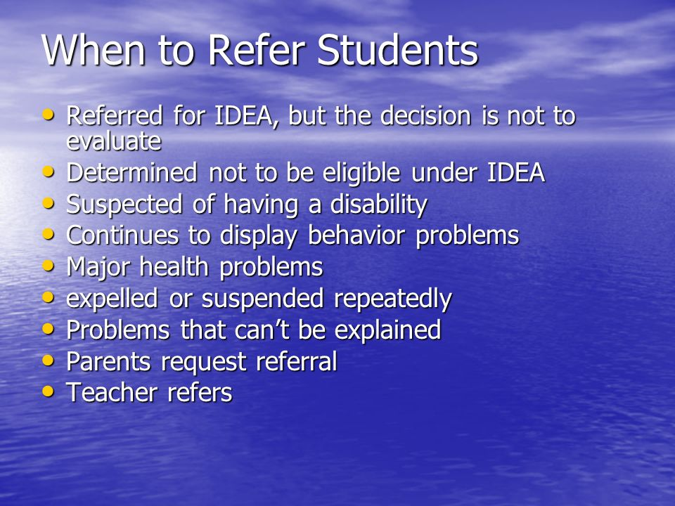 When to Refer Students Referred for IDEA, but the decision is not to evaluate. Determined not to be eligible under IDEA.
