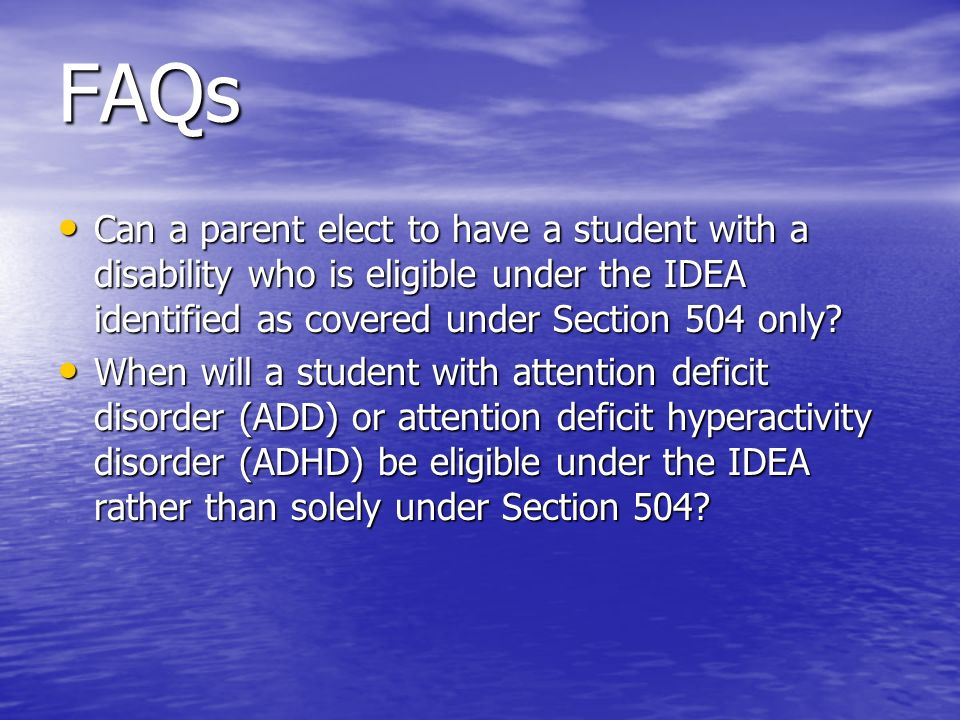 FAQs Can a parent elect to have a student with a disability who is eligible under the IDEA identified as covered under Section 504 only