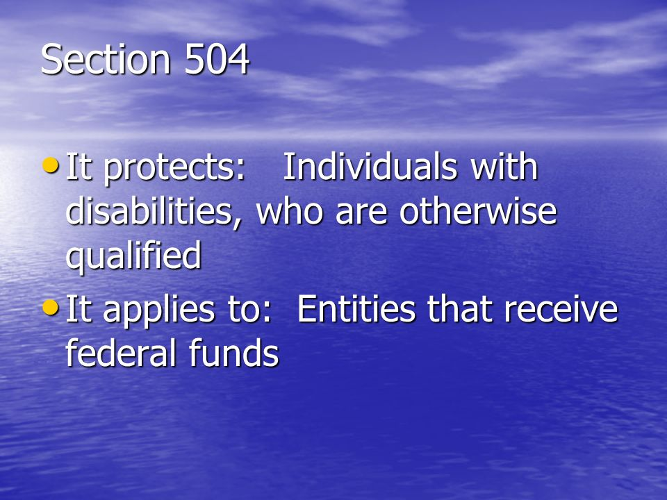 Section 504 It protects: Individuals with disabilities, who are otherwise qualified.