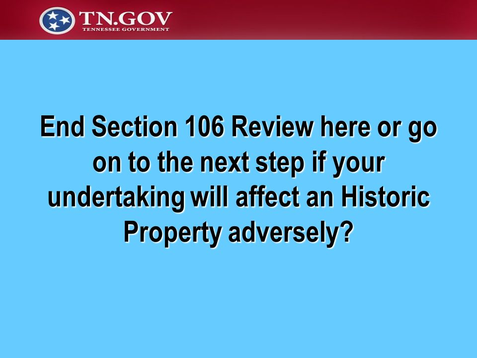 End Section 106 Review here or go on to the next step if your undertaking will affect an Historic Property adversely