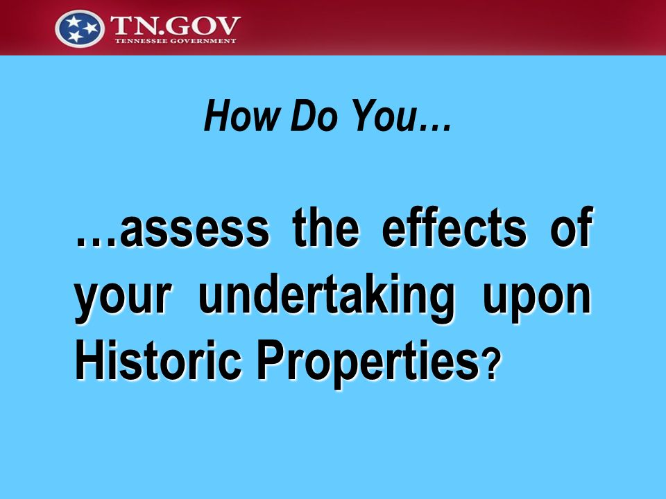 …assess the effects of your undertaking upon Historic Properties