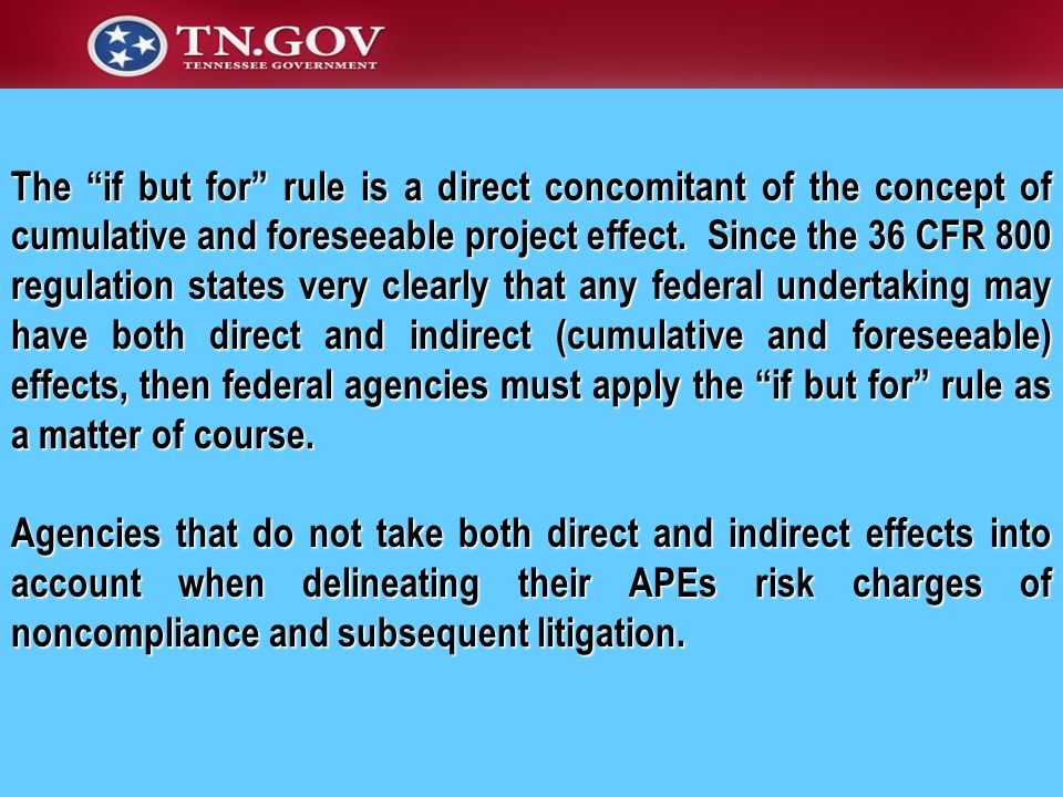 The if but for rule is a direct concomitant of the concept of cumulative and foreseeable project effect. Since the 36 CFR 800 regulation states very clearly that any federal undertaking may have both direct and indirect (cumulative and foreseeable) effects, then federal agencies must apply the if but for rule as a matter of course.