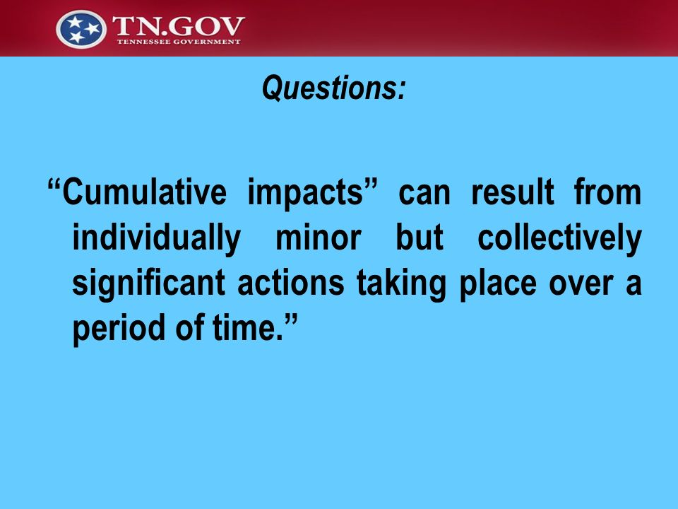 Questions: Cumulative impacts can result from individually minor but collectively significant actions taking place over a period of time.