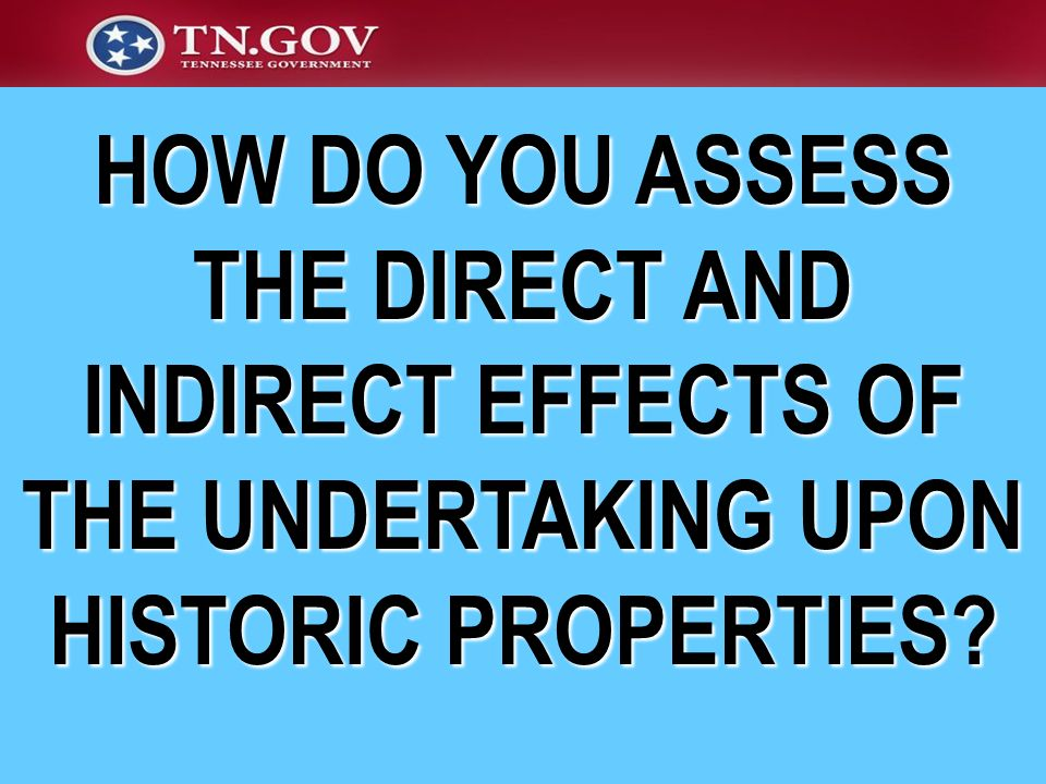 HOW DO YOU ASSESS THE DIRECT AND INDIRECT EFFECTS OF THE UNDERTAKING UPON HISTORIC PROPERTIES