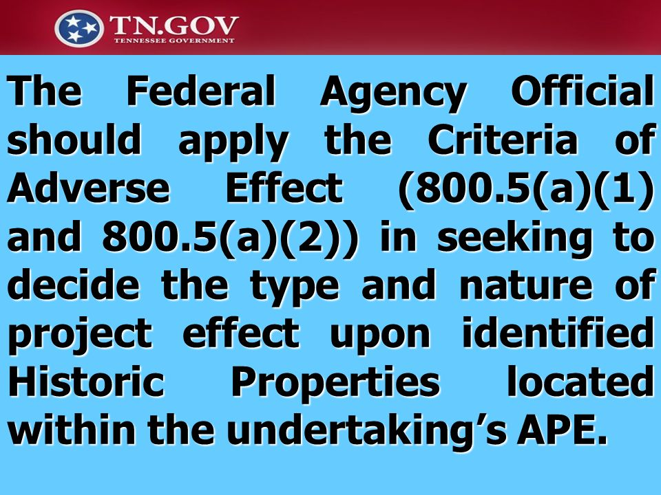 The Federal Agency Official should apply the Criteria of Adverse Effect (800.5(a)(1) and 800.5(a)(2)) in seeking to decide the type and nature of project effect upon identified Historic Properties located within the undertaking's APE.