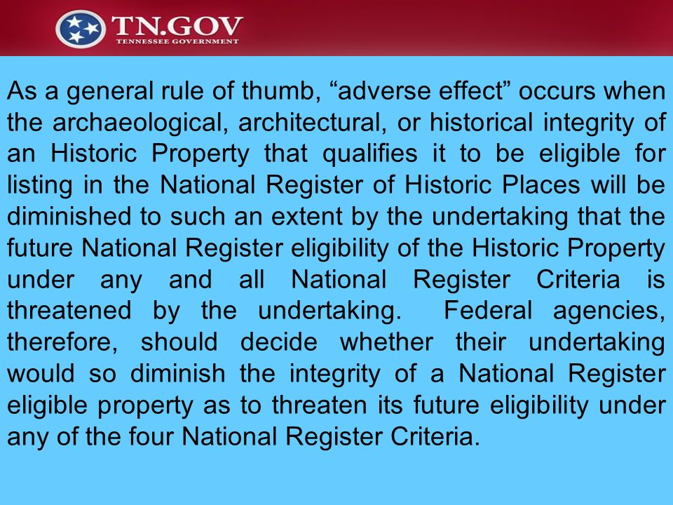 As a general rule of thumb, adverse effect occurs when the archaeological, architectural, or historical integrity of an Historic Property that qualifies it to be eligible for listing in the National Register of Historic Places will be diminished to such an extent by the undertaking that the future National Register eligibility of the Historic Property under any and all National Register Criteria is threatened by the undertaking. Federal agencies, therefore, should decide whether their undertaking would so diminish the integrity of a National Register eligible property as to threaten its future eligibility under any of the four National Register Criteria.