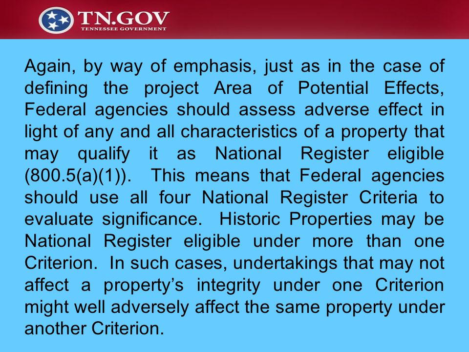 Again, by way of emphasis, just as in the case of defining the project Area of Potential Effects, Federal agencies should assess adverse effect in light of any and all characteristics of a property that may qualify it as National Register eligible (800.5(a)(1)).
