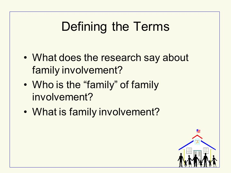 Defining the Terms What does the research say about family involvement Who is the family of family involvement