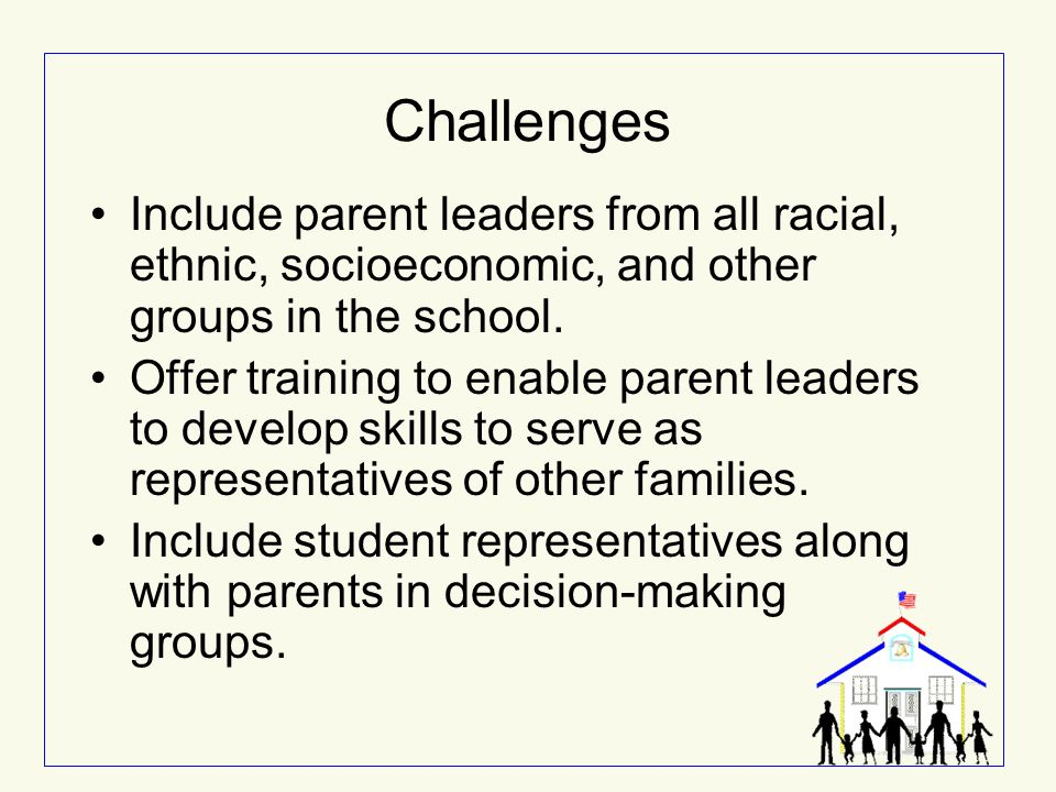 Challenges Include parent leaders from all racial, ethnic, socioeconomic, and other groups in the school.