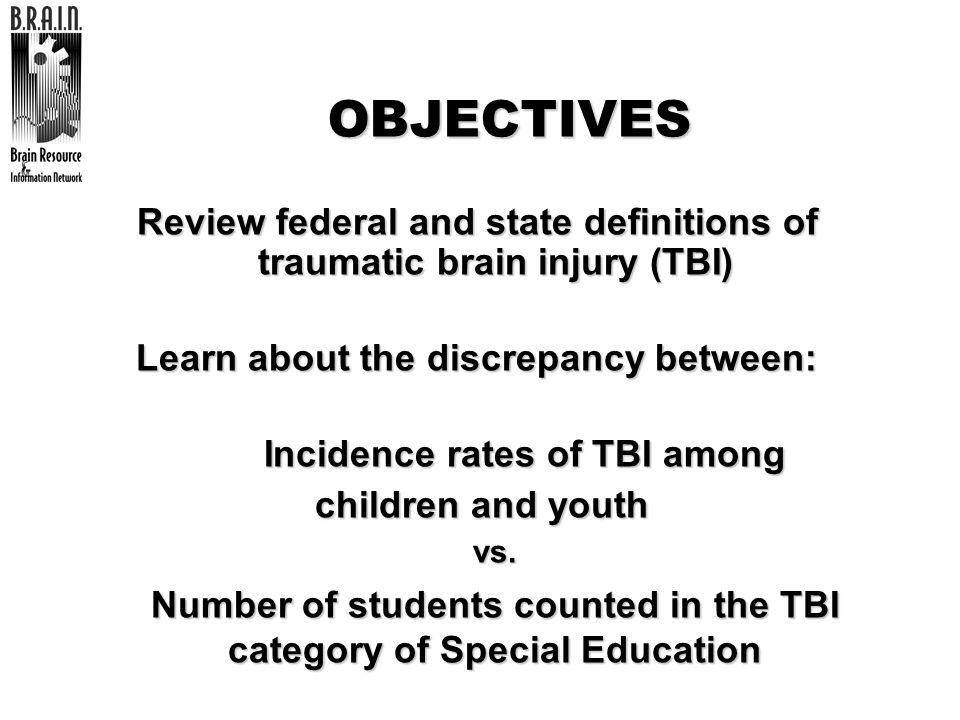 OBJECTIVES Review federal and state definitions of traumatic brain injury (TBI) Learn about the discrepancy between: