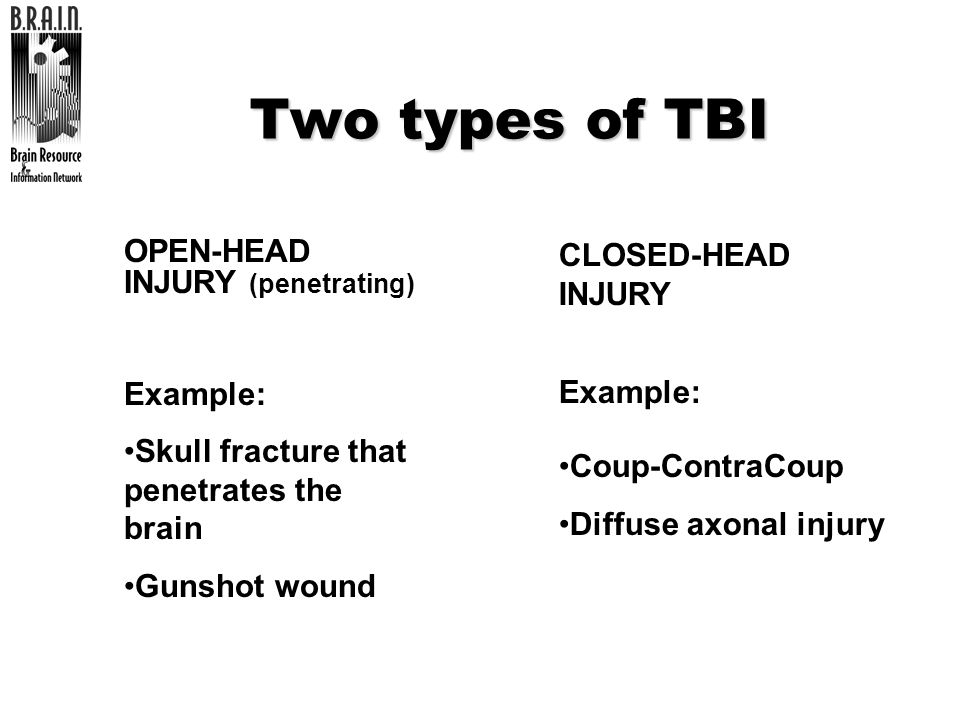 Two types of TBI CLOSED-HEAD INJURY OPEN-HEAD INJURY (penetrating)