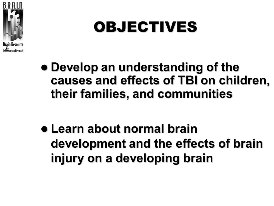 OBJECTIVESDevelop an understanding of the causes and effects of TBI on children, their families, and communities.