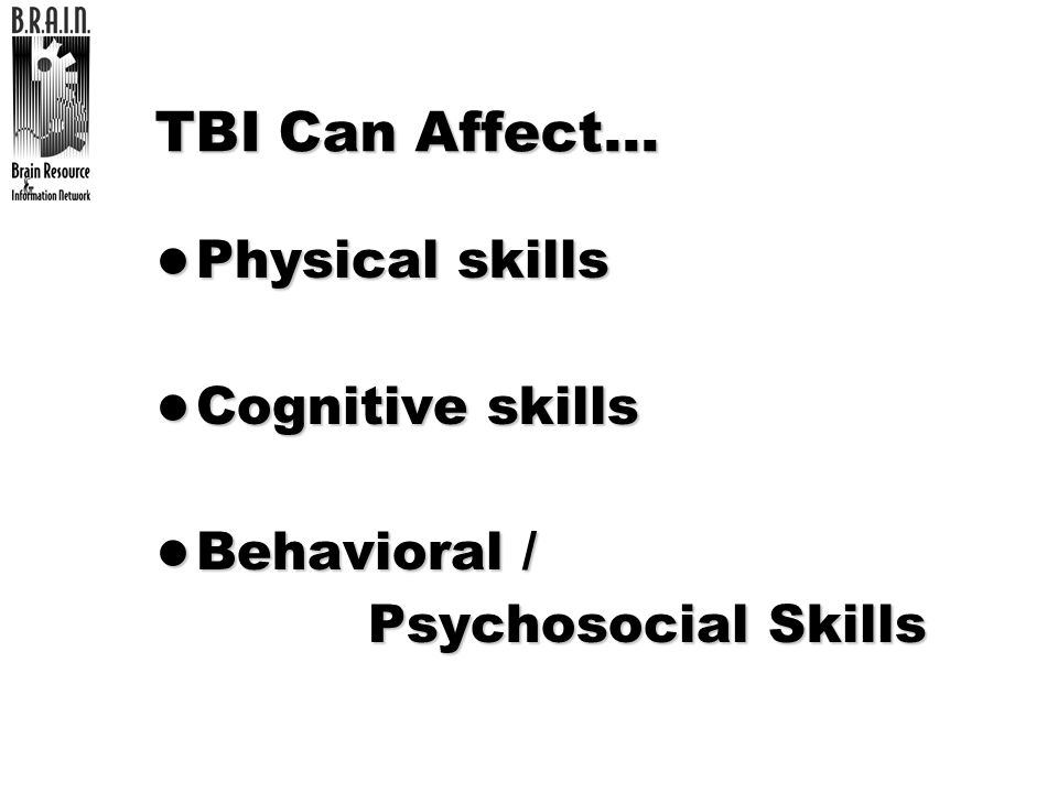 TBI Can Affect… Physical skills Cognitive skills Behavioral /