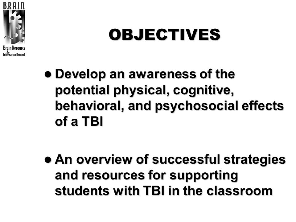 OBJECTIVESDevelop an awareness of the potential physical, cognitive, behavioral, and psychosocial effects of a TBI.