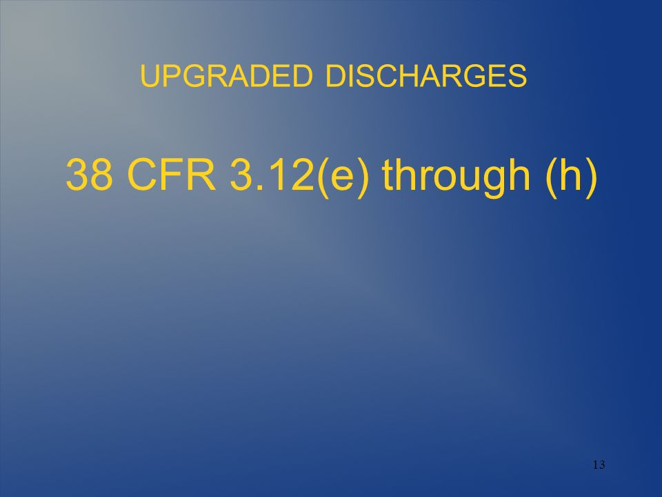 UPGRADED DISCHARGES 38 CFR 3.12(e) through (h) 13 13