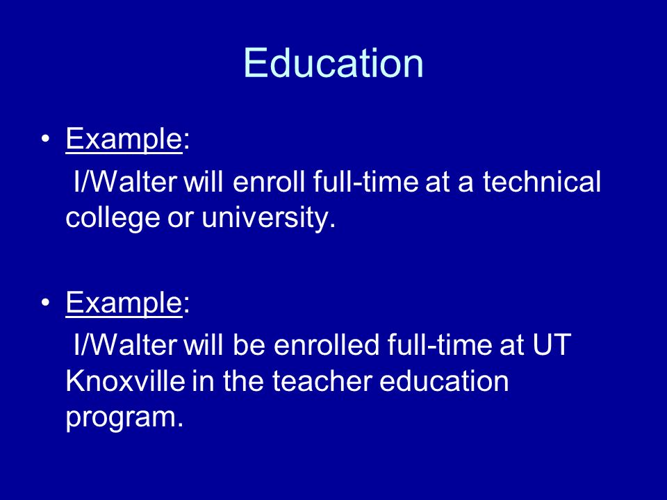 Education Example: I/Walter will enroll full-time at a technical college or university.