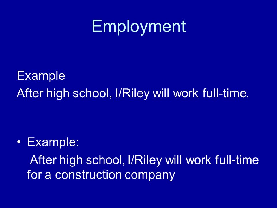 Employment Example After high school, I/Riley will work full-time.