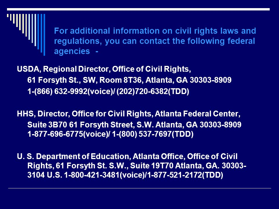 For additional information on civil rights laws and regulations, you can contact the following federal agencies -