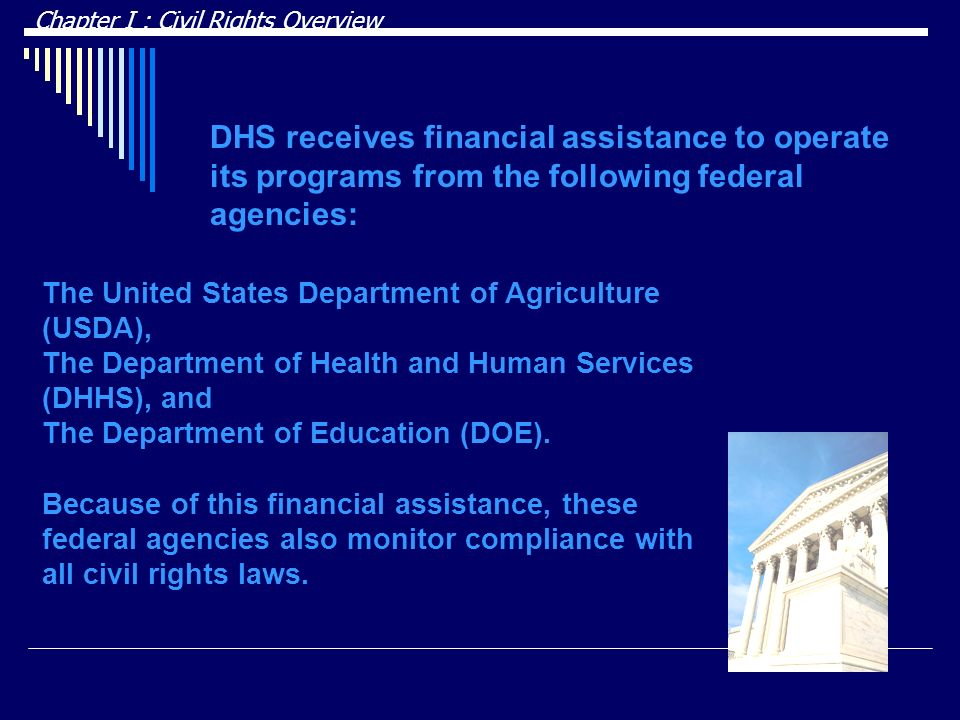 DRAFT Chapter I : Civil Rights Overview. DHS receives financial assistance to operate its programs from the following federal agencies: