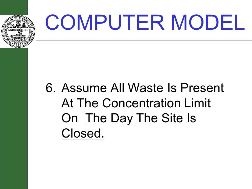 COMPUTER MODEL 6. Assume All Waste Is Present At The Concentration Limit On The Day The Site Is Closed.