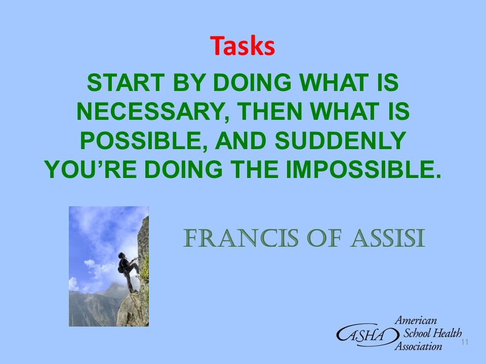 Tasks START BY DOING WHAT IS NECESSARY, THEN WHAT IS POSSIBLE, AND SUDDENLY YOU'RE DOING THE IMPOSSIBLE.