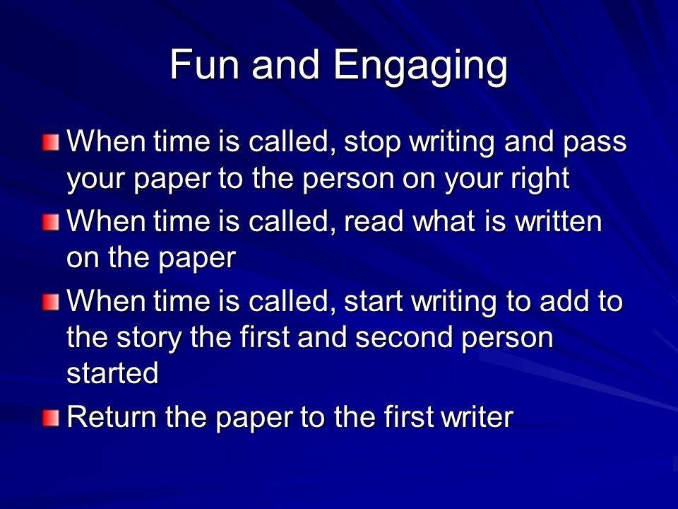 Fun and Engaging When time is called, stop writing and pass your paper to the person on your right.