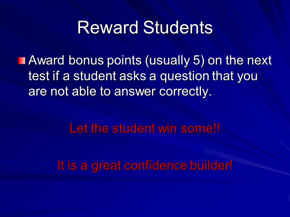 Reward Students Award bonus points (usually 5) on the next test if a student asks a question that you are not able to answer correctly.