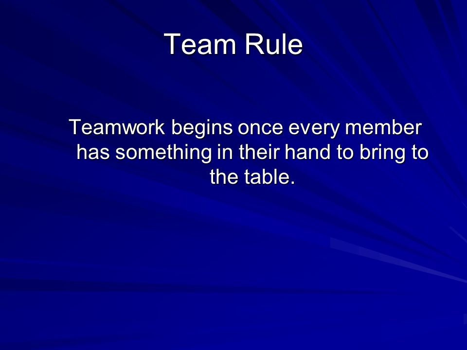 Team Rule Teamwork begins once every member has something in their hand to bring to the table.