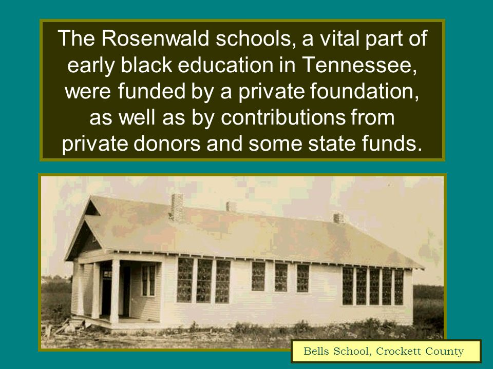 The Rosenwald schools, a vital part of early black education in Tennessee, were funded by a private foundation, as well as by contributions from private donors and some state funds.