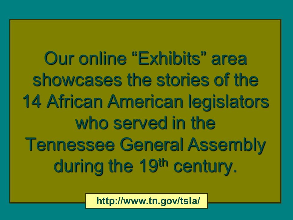 Our online Exhibits area showcases the stories of the 14 African American legislators who served in the Tennessee General Assembly during the 19th century.