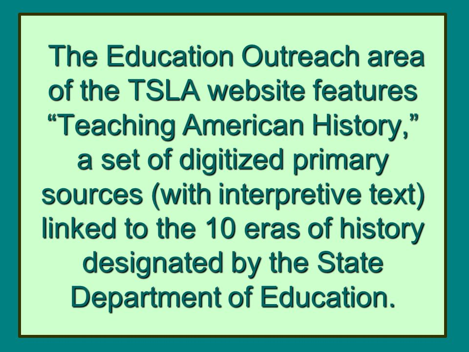 The Education Outreach area of the TSLA website features Teaching American History, a set of digitized primary sources (with interpretive text) linked to the 10 eras of history designated by the State Department of Education.